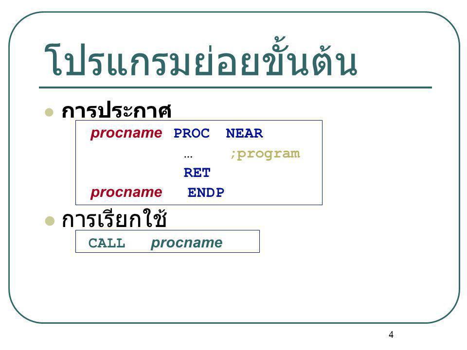 4 โปรแกรมย่อยขั้นต้น การประกาศ procname PROC NEAR … ;program RET procname ENDP การเรียกใช้ CALL procname