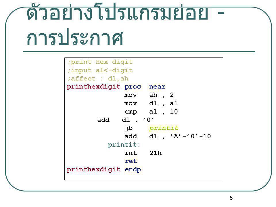 5 ตัวอย่างโปรแกรมย่อย - การประกาศ ;print Hex digit ;input al<-digit ;affect : dl,ah printhexdigit proc near mov ah, 2 mov dl, al cmp al, 10 add dl, '0