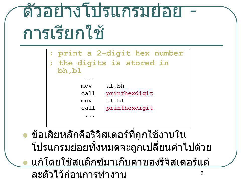 6 ตัวอย่างโปรแกรมย่อย - การเรียกใช้ ; print a 2-digit hex number ; the digits is stored in bh,bl... mov al,bh call printhexdigit mov al,bl call printh