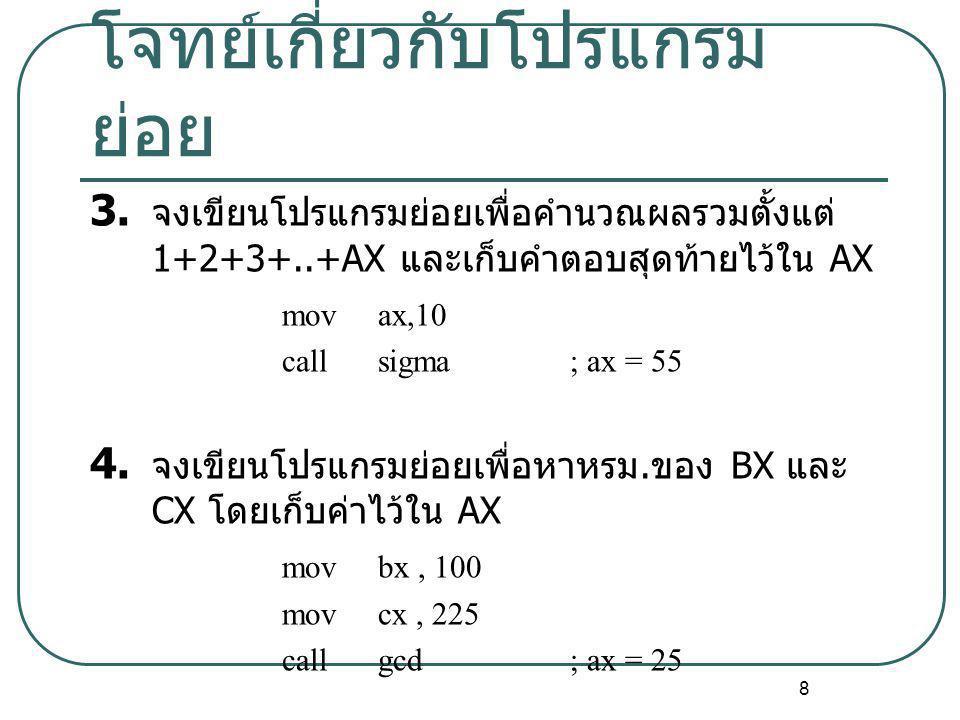 8 โจทย์เกี่ยวกับโปรแกรม ย่อย 3. จงเขียนโปรแกรมย่อยเพื่อคำนวณผลรวมตั้งแต่ 1+2+3+..+AX และเก็บคำตอบสุดท้ายไว้ใน AX movax,10 callsigma; ax = 55 4. จงเขีย