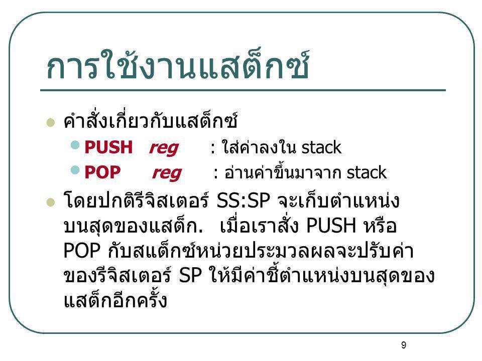 9 การใช้งานแสต็กซ์ คำสั่งเกี่ยวกับแสต็กซ์ PUSH reg : ใส่ค่าลงใน stack POP reg : อ่านค่าขึ้นมาจาก stack โดยปกติรีจิสเตอร์ SS:SP จะเก็บตำแหน่ง บนสุดของแ