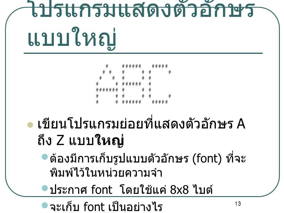 13 โปรแกรมแสดงตัวอักษร แบบใหญ่ เขียนโปรแกรมย่อยที่แสดงตัวอักษร A ถึง Z แบบใหญ่ ต้องมีการเก็บรูปแบบตัวอักษร (font) ที่จะ พิมพ์ไว้ในหน่วยความจำ ประกาศ f