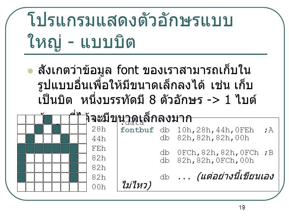 19 โปรแกรมแสดงตัวอักษรแบบ ใหญ่ - แบบบิต สังเกตว่าข้อมูล font ของเราสามารถเก็บใน รูปแบบอื่นเพื่อให้มีขนาดเล็กลงได้ เช่น เก็บ เป็นบิต หนึ่งบรรทัดมี 8 ตั