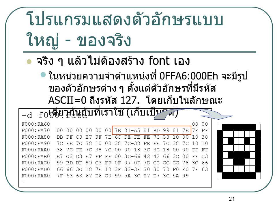 21 โปรแกรมแสดงตัวอักษรแบบ ใหญ่ - ของจริง จริง ๆ แล้วไม่ต้องสร้าง font เอง ในหน่วยความจำตำแหน่งที่ 0FFA6:000Eh จะมีรูป ของตัวอักษรต่าง ๆ ตั้งแต่ตัวอักษ