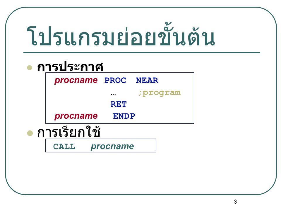 3 โปรแกรมย่อยขั้นต้น การประกาศ procname PROC NEAR … ;program RET procname ENDP การเรียกใช้ CALL procname