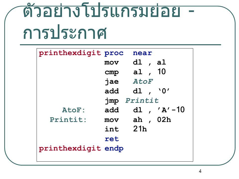 4 ตัวอย่างโปรแกรมย่อย - การประกาศ printhexdigitproc near mov dl, al cmp al, 10 jae AtoF add dl, '0' jmp Printit AtoF:add dl, 'A'-10 Printit: mov ah, 0