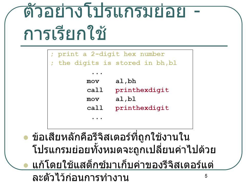 5 ตัวอย่างโปรแกรมย่อย - การเรียกใช้ ; print a 2-digit hex number ; the digits is stored in bh,bl... mov al,bh call printhexdigit mov al,bl call printh