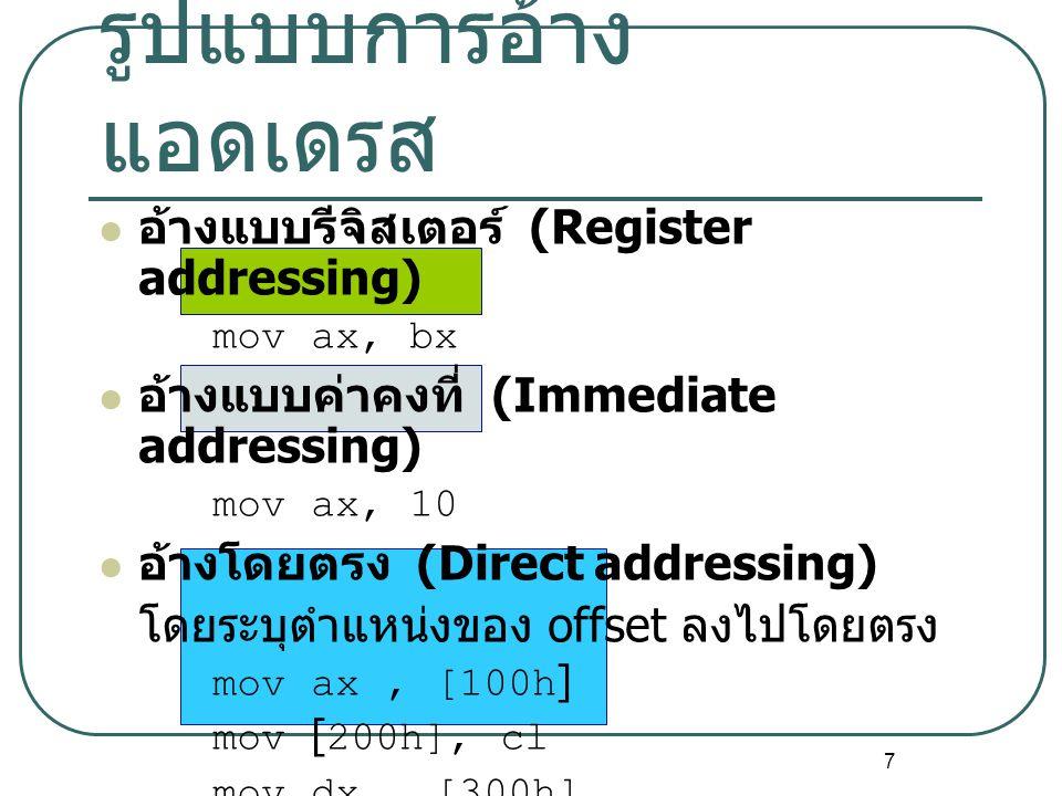 7 รูปแบบการอ้าง แอดเดรส อ้างแบบรีจิสเตอร์ (Register addressing) movax, bx อ้างแบบค่าคงที่ (Immediate addressing) movax, 10 อ้างโดยตรง (Direct addressi