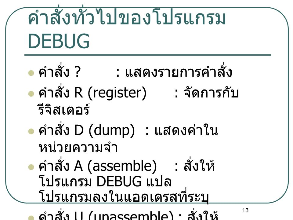 13 คำสั่งทั่วไปของโปรแกรม DEBUG คำสั่ง ?: แสดงรายการคำสั่ง คำสั่ง R (register) : จัดการกับ รีจิสเตอร์ คำสั่ง D (dump) : แสดงค่าใน หน่วยความจำ คำสั่ง A (assemble) : สั่งให้ โปรแกรม DEBUG แปล โปรแกรมลงในแอดเดรสที่ระบุ คำสั่ง U (unassemble) : สั่งให้ โปรแกรม DEBUG แสดง โปรแกรมที่อยู่ในแอดเดรสที่ระบุ