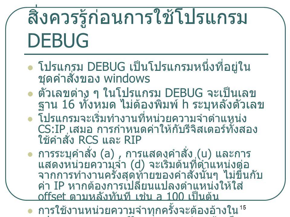15 สิ่งควรรู้ก่อนการใช้โปรแกรม DEBUG โปรแกรม DEBUG เป็นโปรแกรมหนึ่งที่อยู่ใน ชุดคำสั่งของ windows ตัวเลขต่าง ๆ ในโปรแกรม DEBUG จะเป็นเลข ฐาน 16 ทั้งหมด ไม่ต้องพิมพ์ h ระบุหลังตัวเลข โปรแกรมจะเริ่มทำงานที่หน่วยความจำตำแหน่ง CS:IP เสมอ การกำหนดค่าให้กับรีจิสเตอร์ทั้งสอง ใช้คำสั่ง RCS และ RIP การระบุคำสั่ง (a), การแสดงคำสั่ง (u) และการ แสดงหน่วยความจำ (d) จะเริ่มต้นที่ตำแหน่งต่อ จากการทำงานครั้งสุดท้ายของคำสั่งนั้นๆ ไม่ขึ้นกับ ค่า IP หากต้องการเปลี่ยนแปลงตำแหน่งให้ใส่ offset ตามหลังทันที เช่น a 100 เป็นต้น การใช้งานหน่วยความจำทุกครั้งจะต้องอ้างใน รูปแบบ segment:offset เสมอ แต่การอ้างถึง ข้อมูลส่วนใหญ่ในโปรแกรมจะใช้เพียงรีจิสเตอร์ เดียว