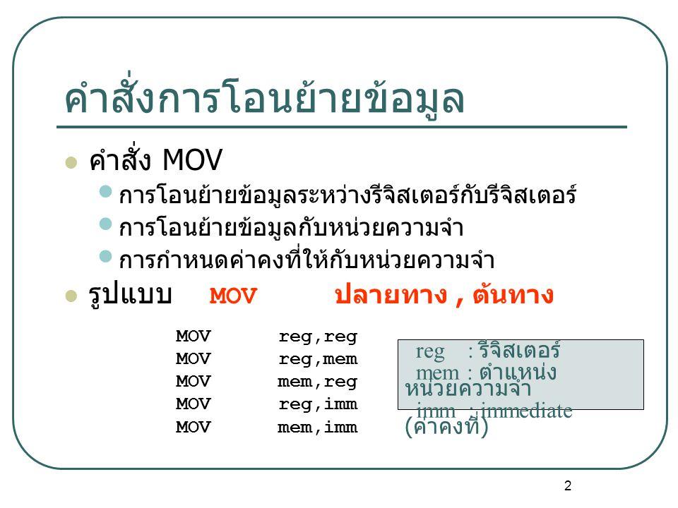 2 คำสั่งการโอนย้ายข้อมูล คำสั่ง MOV การโอนย้ายข้อมูลระหว่างรีจิสเตอร์กับรีจิสเตอร์ การโอนย้ายข้อมูลกับหน่วยความจำ การกำหนดค่าคงที่ให้กับหน่วยความจำ รูปแบบ MOV ปลายทาง, ต้นทาง MOV reg,reg MOV reg,mem MOV mem,reg MOV reg,imm MOV mem,imm reg : รีจิสเตอร์ mem : ตำแหน่ง หน่วยความจำ imm : immediate ( ค่าคงที่ )