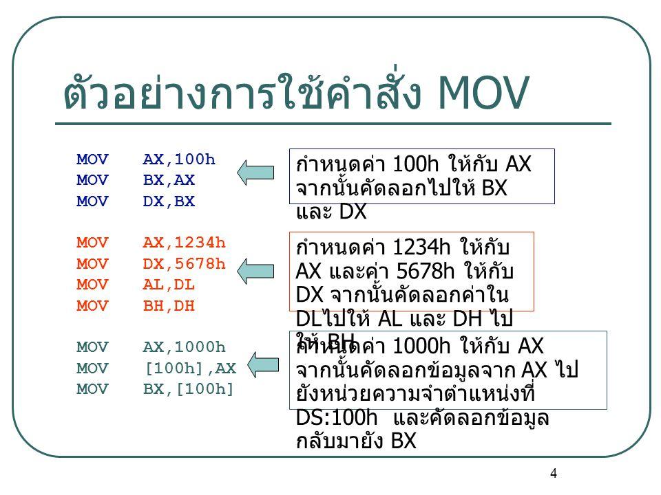 4 ตัวอย่างการใช้คำสั่ง MOV MOVAX,100h MOVBX,AX MOVDX,BX MOVAX,1234h MOVDX,5678h MOVAL,DL MOVBH,DH MOVAX,1000h MOV[100h],AX MOVBX,[100h] กำหนดค่า 100h ให้กับ AX จากนั้นคัดลอกไปให้ BX และ DX กำหนดค่า 1234h ให้กับ AX และค่า 5678h ให้กับ DX จากนั้นคัดลอกค่าใน DL ไปให้ AL และ DH ไป ให้ BH กำหนดค่า 1000h ให้กับ AX จากนั้นคัดลอกข้อมูลจาก AX ไป ยังหน่วยความจำตำแหน่งที่ DS:100h และคัดลอกข้อมูล กลับมายัง BX