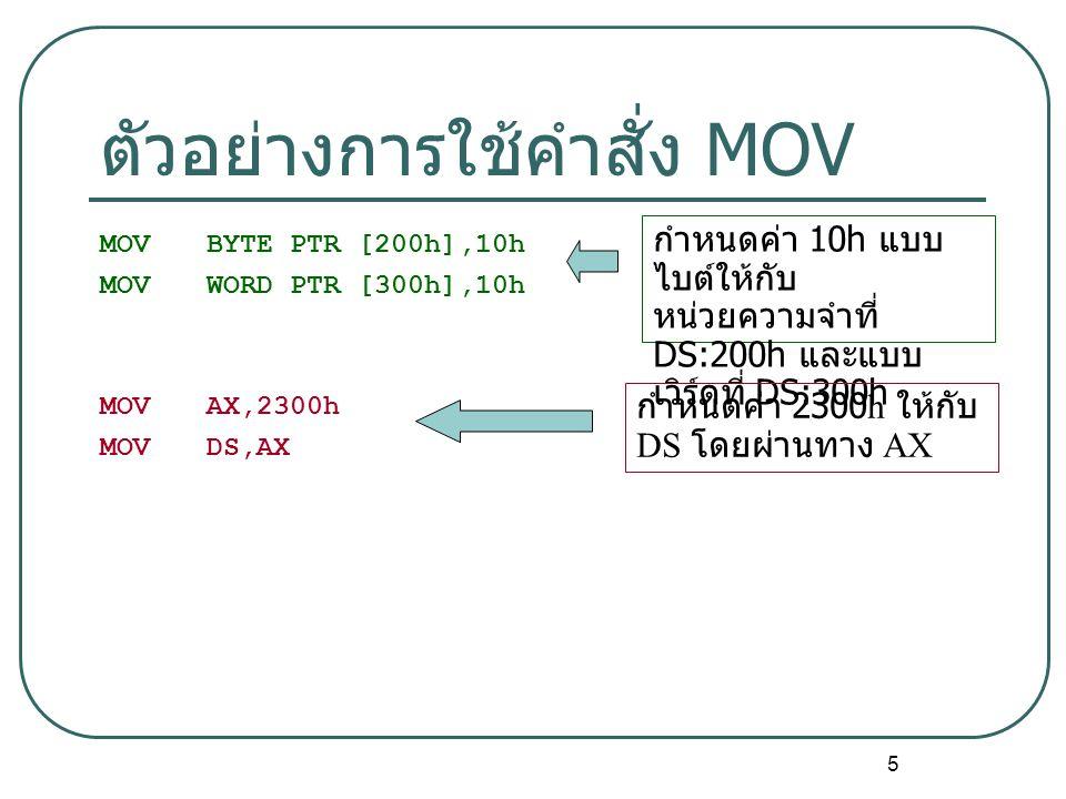 5 ตัวอย่างการใช้คำสั่ง MOV MOVBYTE PTR [200h],10h MOVWORD PTR [300h],10h MOVAX,2300h MOVDS,AX กำหนดค่า 10h แบบ ไบต์ให้กับ หน่วยความจำที่ DS:200h และแบบ เวิร์ดที่ DS:300h กำหนดค่า 2300h ให้กับ DS โดยผ่านทาง AX