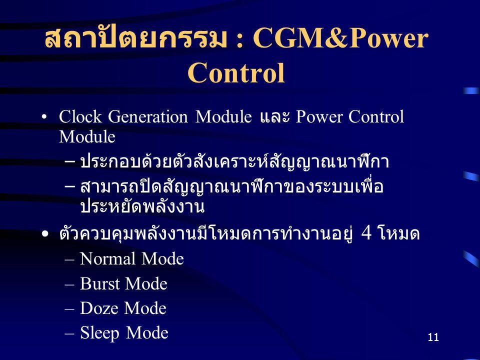11 สถาปัตยกรรม : CGM&Power Control Clock Generation Module และ Power Control Module – ประกอบด้วยตัวสังเคราะห์สัญญาณนาฬิกา – สามารถปิดสัญญาณนาฬิกาของระบบเพื่อ ประหยัดพลังงาน ตัวควบคุมพลังงานมีโหมดการทำงานอยู่ 4 โหมด –Normal Mode –Burst Mode –Doze Mode –Sleep Mode