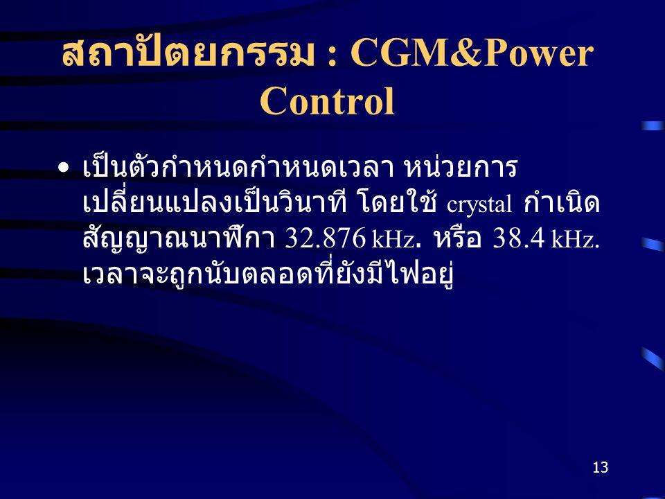 13 สถาปัตยกรรม : CGM&Power Control เป็นตัวกำหนดกำหนดเวลา หน่วยการ เปลี่ยนแปลงเป็นวินาที โดยใช้ crystal กำเนิด สัญญาณนาฬิกา 32.876 kHz.