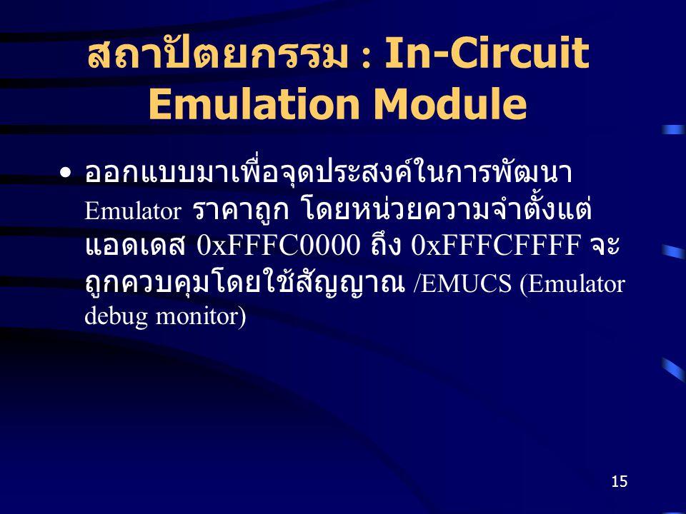 15 สถาปัตยกรรม : In-Circuit Emulation Module ออกแบบมาเพื่อจุดประสงค์ในการพัฒนา Emulator ราคาถูก โดยหน่วยความจำตั้งแต่ แอดเดส 0xFFFC0000 ถึง 0xFFFCFFFF จะ ถูกควบคุมโดยใช้สัญญาณ /EMUCS (Emulator debug monitor)