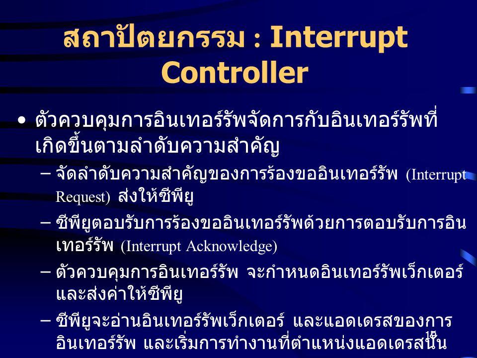 19 สถาปัตยกรรม : Interrupt Controller ตัวควบคุมการอินเทอร์รัพจัดการกับอินเทอร์รัพที่ เกิดขึ้นตามลำดับความสำคัญ – จัดลำดับความสำคัญของการร้องขออินเทอร์รัพ (Interrupt Request) ส่งให้ซีพียู – ซีพียูตอบรับการร้องขออินเทอร์รัพด้วยการตอบรับการอิน เทอร์รัพ (Interrupt Acknowledge) – ตัวควบคุมการอินเทอร์รัพ จะกำหนดอินเทอร์รัพเว็กเตอร์ และส่งค่าให้ซีพียู – ซีพียูจะอ่านอินเทอร์รัพเว็กเตอร์ และแอดเดรสของการ อินเทอร์รัพ และเริ่มการทำงานที่ตำแหน่งแอดเดรสนั้น