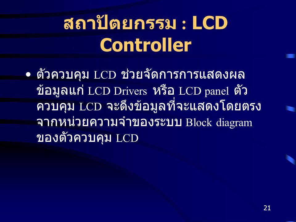 21 สถาปัตยกรรม : LCD Controller ตัวควบคุม LCD ช่วยจัดการการแสดงผล ข้อมูลแก่ LCD Drivers หรือ LCD panel ตัว ควบคุม LCD จะดึงข้อมูลที่จะแสดงโดยตรง จากหน่วยความจำของระบบ Block diagram ของตัวควบคุม LCD