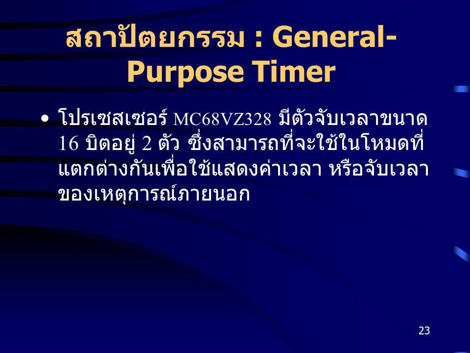 23 สถาปัตยกรรม : General- Purpose Timer โปรเซสเซอร์ MC68VZ328 มีตัวจับเวลาขนาด 16 บิตอยู่ 2 ตัว ซึ่งสามารถที่จะใช้ในโหมดที่ แตกต่างกันเพื่อใช้แสดงค่าเวลา หรือจับเวลา ของเหตุการณ์ภายนอก