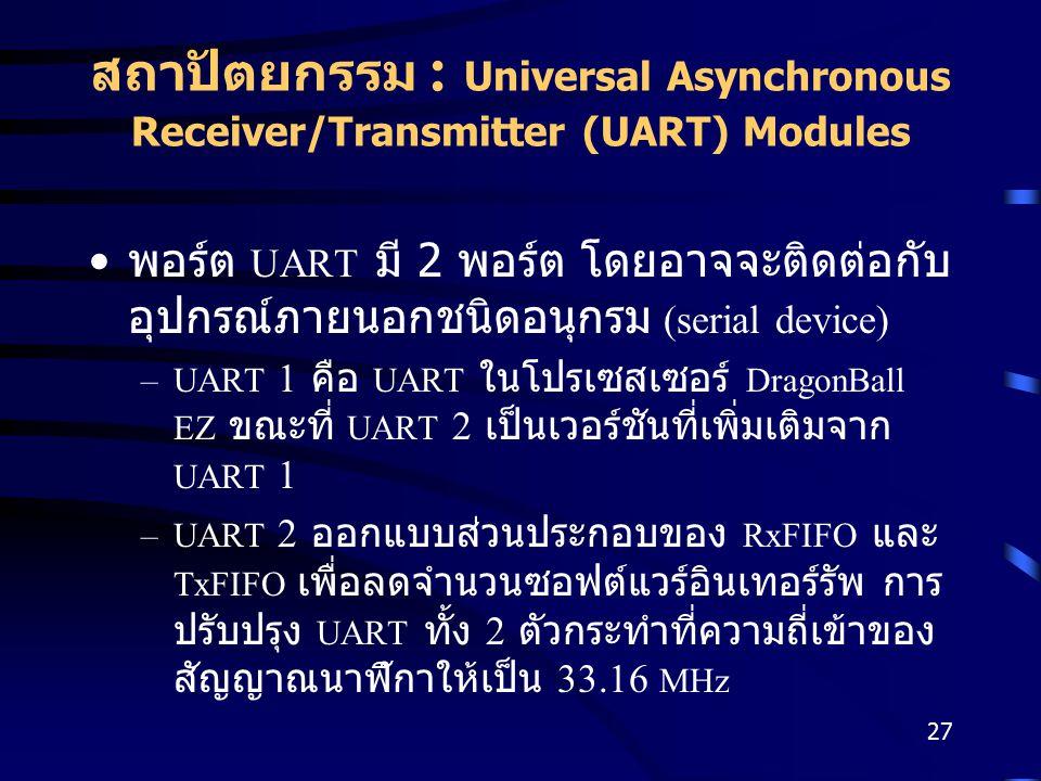 27 สถาปัตยกรรม : Universal Asynchronous Receiver/Transmitter (UART) Modules พอร์ต UART มี 2 พอร์ต โดยอาจจะติดต่อกับ อุปกรณ์ภายนอกชนิดอนุกรม (serial device) –UART 1 คือ UART ในโปรเซสเซอร์ DragonBall EZ ขณะที่ UART 2 เป็นเวอร์ชันที่เพิ่มเติมจาก UART 1 –UART 2 ออกแบบส่วนประกอบของ RxFIFO และ TxFIFO เพื่อลดจำนวนซอฟต์แวร์อินเทอร์รัพ การ ปรับปรุง UART ทั้ง 2 ตัวกระทำที่ความถี่เข้าของ สัญญาณนาฬิกาให้เป็น 33.16 MHz