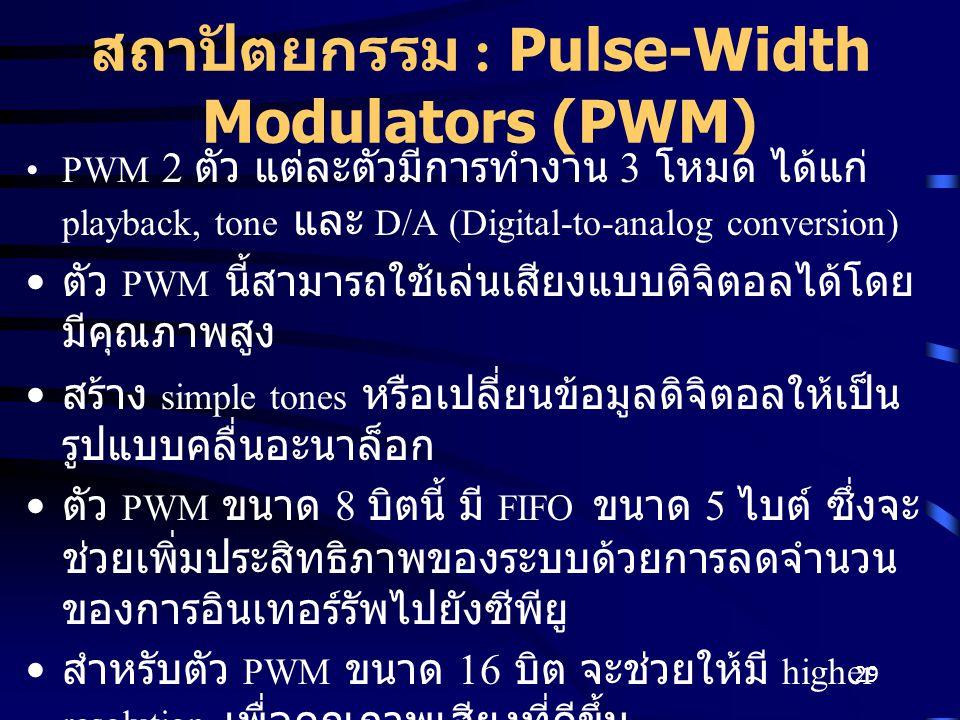 29 สถาปัตยกรรม : Pulse-Width Modulators (PWM) PWM 2 ตัว แต่ละตัวมีการทำงาน 3 โหมด ได้แก่ playback, tone และ D/A (Digital-to-analog conversion) ตัว PWM นี้สามารถใช้เล่นเสียงแบบดิจิตอลได้โดย มีคุณภาพสูง สร้าง simple tones หรือเปลี่ยนข้อมูลดิจิตอลให้เป็น รูปแบบคลื่นอะนาล็อก ตัว PWM ขนาด 8 บิตนี้ มี FIFO ขนาด 5 ไบต์ ซึ่งจะ ช่วยเพิ่มประสิทธิภาพของระบบด้วยการลดจำนวน ของการอินเทอร์รัพไปยังซีพียู สำหรับตัว PWM ขนาด 16 บิต จะช่วยให้มี higher resolution เพื่อคุณภาพเสียงที่ดีขึ้น