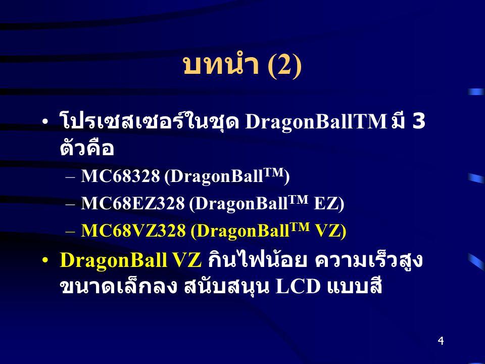 4 บทนำ (2) โปรเซสเซอร์ในชุด DragonBallTM มี 3 ตัวคือ –MC68328 (DragonBall TM ) –MC68EZ328 (DragonBall TM EZ) –MC68VZ328 (DragonBall TM VZ) DragonBall VZ กินไฟน้อย ความเร็วสูง ขนาดเล็กลง สนับสนุน LCD แบบสี