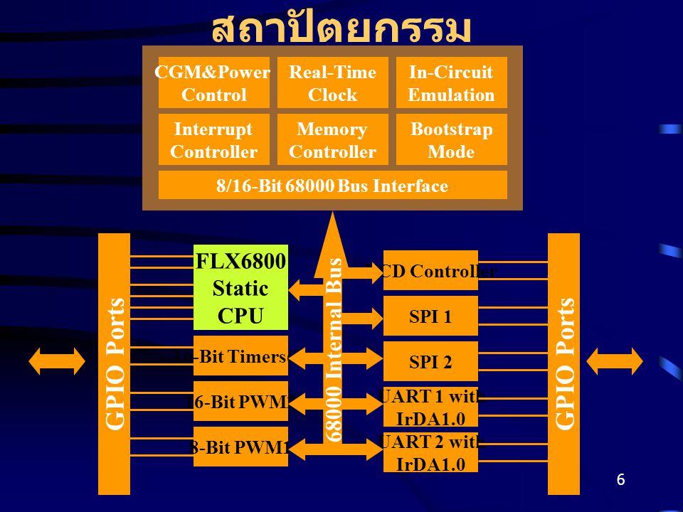 6 สถาปัตยกรรม CGM&Power Control Real-Time Clock In-Circuit Emulation Interrupt Controller Memory Controller Bootstrap Mode 8/16-Bit 68000 Bus Interface FLX6800 Static CPU 16-Bit Timers(2) 8-Bit PWM1 16-Bit PWM2 SPI 1 UART 2 with IrDA1.0 UART 1 with IrDA1.0 SPI 2 LCD Controller GPIO Ports 68000 Internal Bus