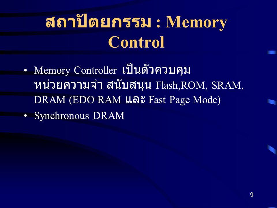 9 สถาปัตยกรรม : Memory Control Memory Controller เป็นตัวควบคุม หน่วยความจำ สนับสนุน Flash,ROM, SRAM, DRAM (EDO RAM และ Fast Page Mode) Synchronous DRAM