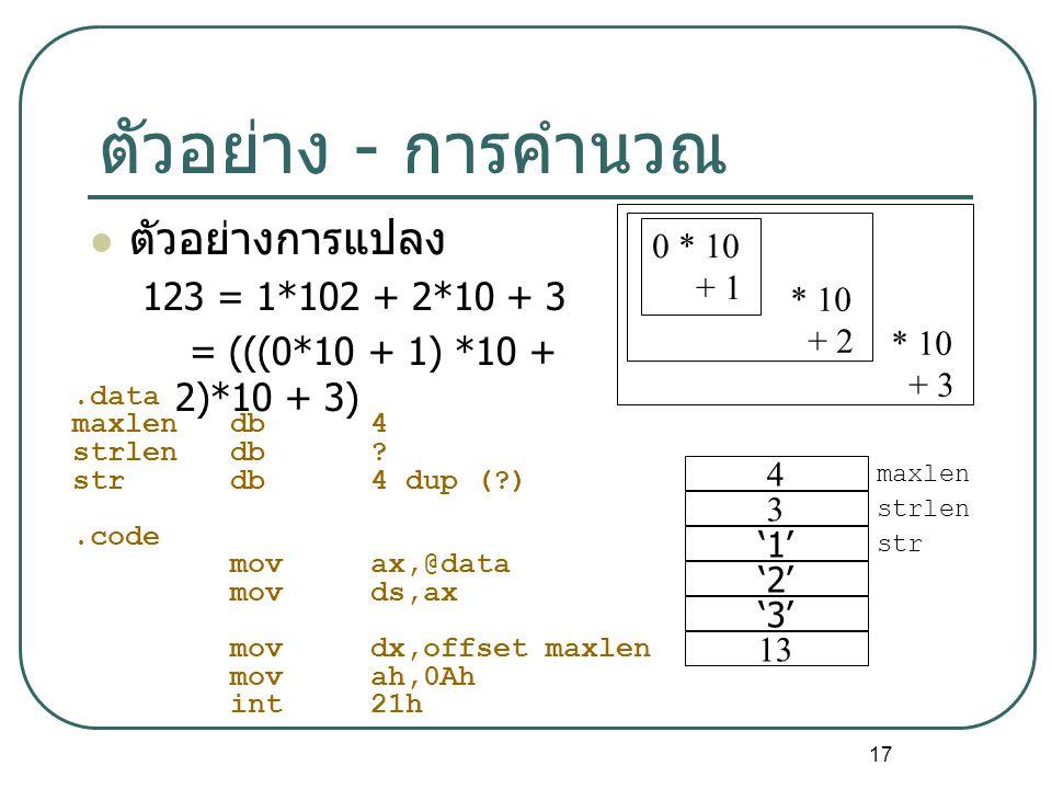 17 ตัวอย่าง - การคำนวณ ตัวอย่างการแปลง 123 = 1*102 + 2*10 + 3 = (((0*10 + 1) *10 + 2)*10 + 3) 4 3 '1' '2' '3' 13 maxlen strlen str 0 * 10 + 1 * 10 + 2