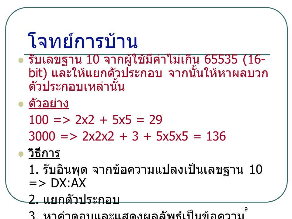 19 โจทย์การบ้าน รับเลขฐาน 10 จากผู้ใช้มีค่าไม่เกิน 65535 (16- bit) และให้แยกตัวประกอบ จากนั้นให้หาผลบวก ตัวประกอบเหล่านั้น ตัวอย่าง 100 => 2x2 + 5x5 =