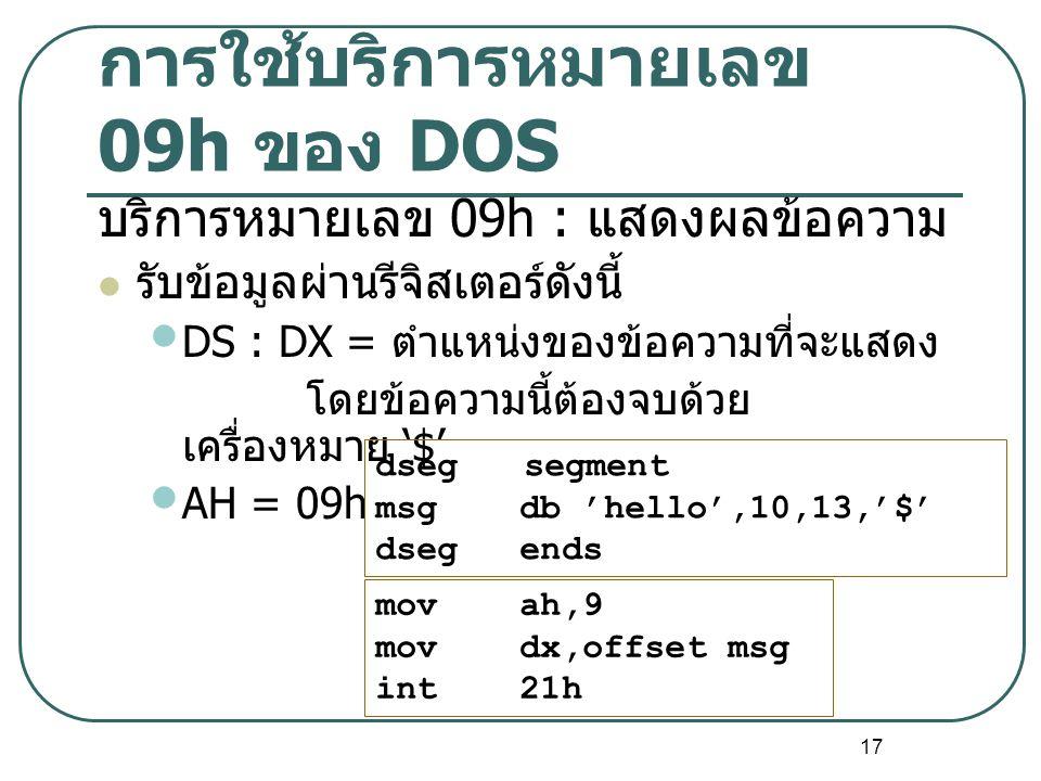 17 การใช้บริการหมายเลข 09h ของ DOS บริการหมายเลข 09h : แสดงผลข้อความ รับข้อมูลผ่านรีจิสเตอร์ดังนี้ DS : DX = ตำแหน่งของข้อความที่จะแสดง โดยข้อความนี้ต