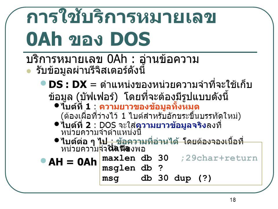 18 การใช้บริการหมายเลข 0Ah ของ DOS บริการหมายเลข 0Ah : อ่านข้อความ รับข้อมูลผ่านรีจิสเตอร์ดังนี้ DS : DX = ตำแหน่งของหน่วยความจำที่จะใช้เก็บ ข้อมูล (