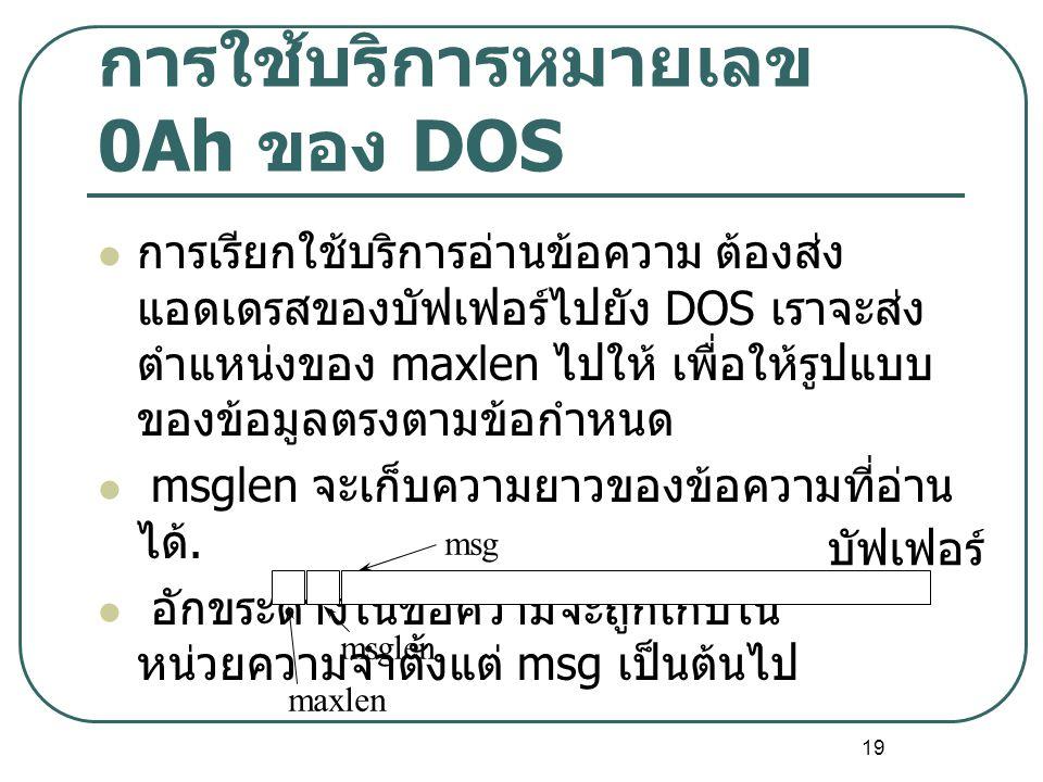 19 การใช้บริการหมายเลข 0Ah ของ DOS การเรียกใช้บริการอ่านข้อความ ต้องส่ง แอดเดรสของบัฟเฟอร์ไปยัง DOS เราจะส่ง ตำแหน่งของ maxlen ไปให้ เพื่อให้รูปแบบ ขอ