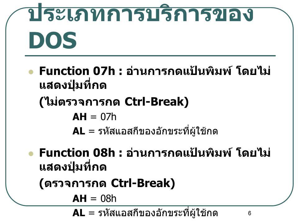 6 ประเภทการบริการของ DOS Function 07h : อ่านการกดแป้นพิมพ์ โดยไม่ แสดงปุ่มที่กด ( ไม่ตรวจการกด Ctrl-Break) AH = 07h AL = รหัสแอสกีของอักขระที่ผู้ใช้กด