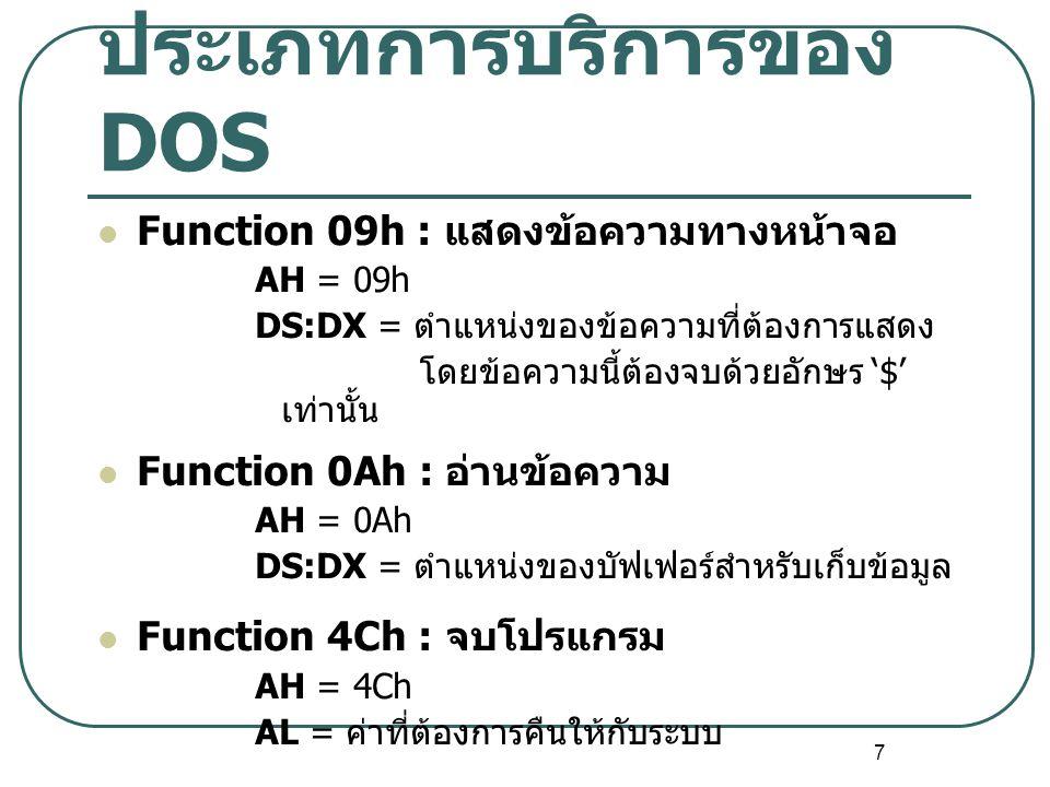 7 ประเภทการบริการของ DOS Function 09h : แสดงข้อความทางหน้าจอ AH = 09h DS:DX = ตำแหน่งของข้อความที่ต้องการแสดง โดยข้อความนี้ต้องจบด้วยอักษร '$' เท่านั้
