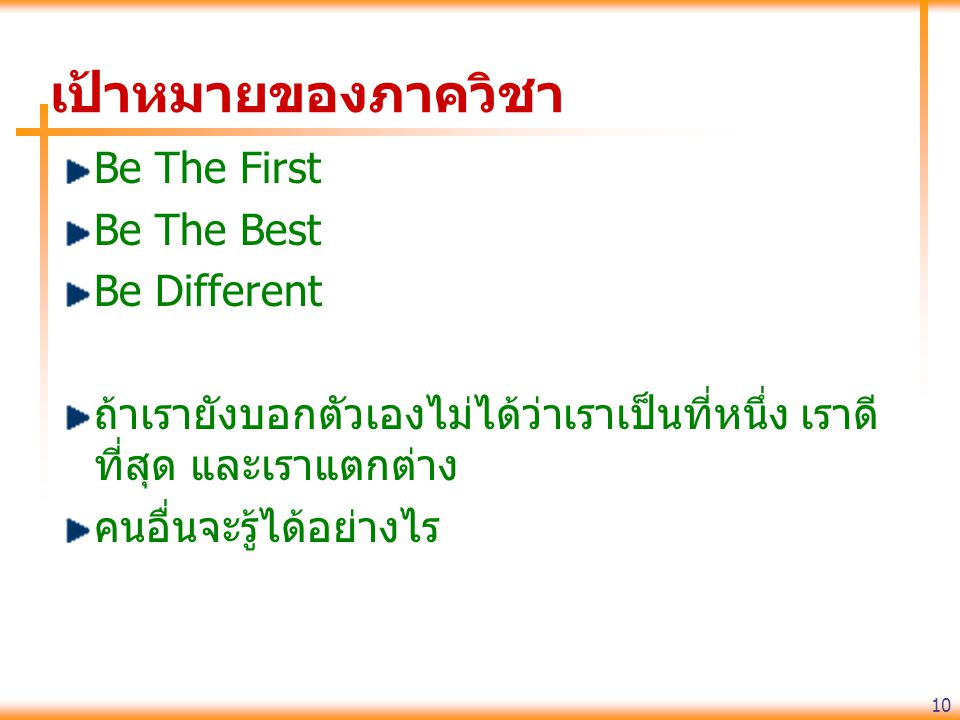 10 เป้าหมายของภาควิชา Be The First Be The Best Be Different ถ้าเรายังบอกตัวเองไม่ได้ว่าเราเป็นที่หนึ่ง เราดี ที่สุด และเราแตกต่าง คนอื่นจะรู้ได้อย่างไร