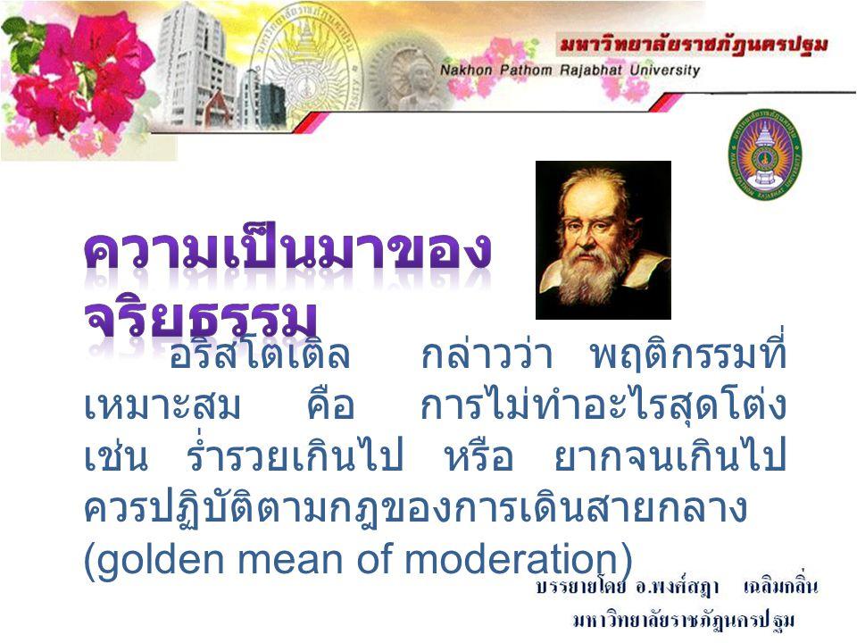 อริสโตเติล กล่าวว่า พฤติกรรมที่ เหมาะสม คือ การไม่ทำอะไรสุดโต่ง เช่น ร่ำรวยเกินไป หรือ ยากจนเกินไป ควรปฏิบัติตามกฎของการเดินสายกลาง (golden mean of mo