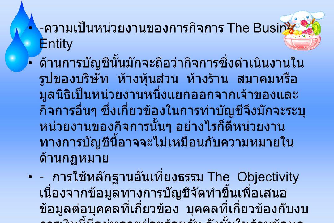 - ความเป็นหน่วยงานของการกิจการ The Business Entity ด้านการบัญชีนั้นมักจะถือว่ากิจการซึ่งดำเนินงานใน รูปของบริษัท ห้างหุ้นส่วน ห้างร้าน สมาคมหรือ มูลนิ