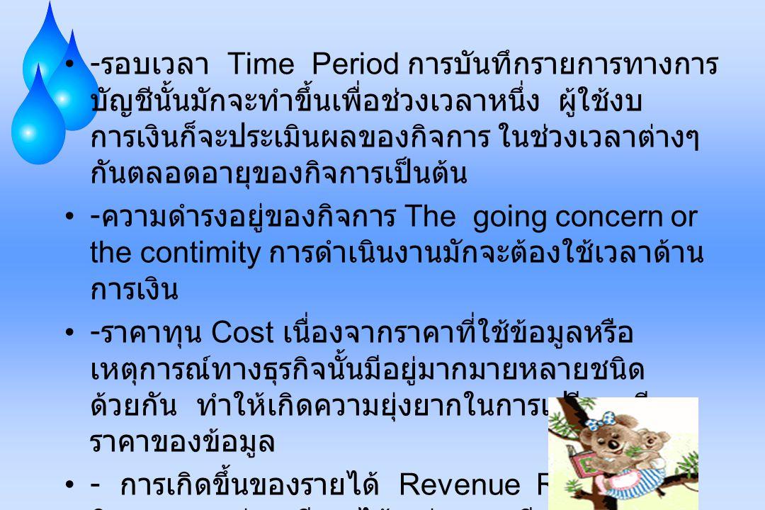 - รอบเวลา Time Period การบันทึกรายการทางการ บัญชีนั้นมักจะทำขึ้นเพื่อช่วงเวลาหนึ่ง ผู้ใช้งบ การเงินก็จะประเมินผลของกิจการ ในช่วงเวลาต่างๆ กันตลอดอายุข
