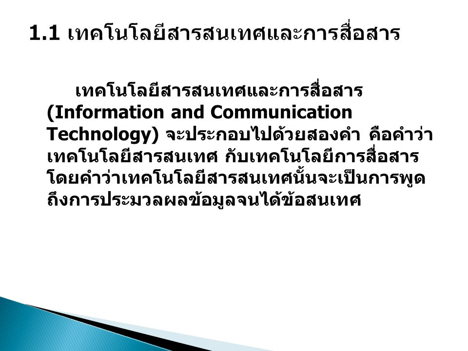 เทคโนโลยีสารสนเทศและการสื่อสาร (Information and Communication Technology) จะประกอบไปด้วยสองคำ คือคำว่า เทคโนโลยีสารสนเทศ กับเทคโนโลยีการสื่อสาร โดยคำว่าเทคโนโลยีสารสนเทศนั้นจะเป็นการพูด ถึงการประมวลผลข้อมูลจนได้ข้อสนเทศ