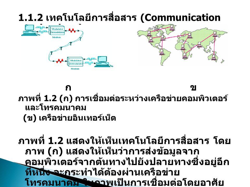 1.1.2 เทคโนโลยีการสื่อสาร (Communication technology) ก ข ภาพที่ 1.2 ( ก ) การเชื่อมต่อระหว่างเครือข่ายคอมพิวเตอร์ และโทรคมนาคม ( ข ) เครือข่ายอินเทอร์เน็ต ภาพที่ 1.2 แสดงให้เห็นเทคโนโลยีการสื่อสาร โดย ภาพ ( ก ) แสดงให้เห็นว่าการส่งข้อมูลจาก คอมพิวเตอร์จากต้นทางไปยังปลายทางซึ่งอยู่อีก ที่หนึ่ง จะกระทำได้ต้องผ่านเครือข่าย โทรคมนาคม ในภาพเป็นการเชื่อมต่อโดยอาศัย เครือข่ายโทรศัพท์ ส่วนภาพ ( ข ) เมื่อเอา คอมพิวเตอร์มาเชื่อมต่อกันไปยังส่วนต่างๆ ทั่ว โลกและกลายเป็นเครือข่ายขนาดใหญ่ขึ้นเรา เรียกว่า เครือข่ายอินเทอร์เน็ต