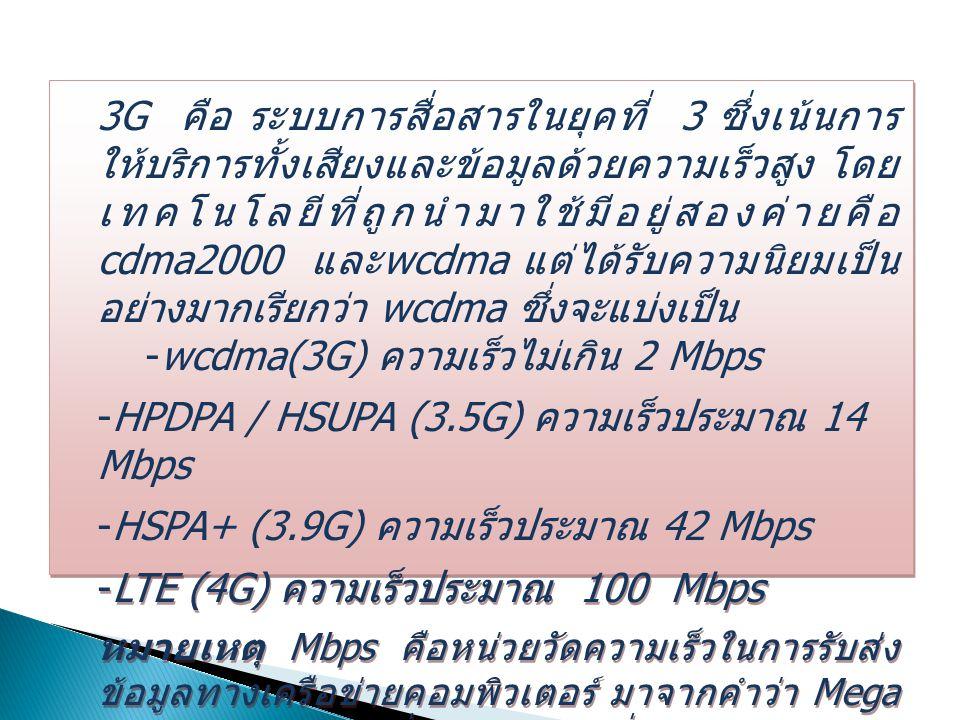 3G คือ ระบบการสื่อสารในยุคที่ 3 ซึ่งเน้นการ ให้บริการทั้งเสียงและข้อมูลด้วยความเร็วสูง โดย เทคโนโลยีที่ถูกนำมาใช้มีอยู่สองค่ายคือ cdma2000 และ wcdma แต่ได้รับความนิยมเป็น อย่างมากเรียกว่า wcdma ซึ่งจะแบ่งเป็น  wcdma(3G) ความเร็วไม่เกิน 2 Mbps  HPDPA / HSUPA (3.5G) ความเร็วประมาณ 14 Mbps  HSPA+ (3.9G) ความเร็วประมาณ 42 Mbps  LTE (4G) ความเร็วประมาณ 100 Mbps หมายเหตุ Mbps คือหน่วยวัดความเร็วในการรับส่ง ข้อมูลทางเครือข่ายคอมพิวเตอร์ มาจากคำว่า Mega bit per second ( หนึ่งล้านบิตต่อหนึ่งวินาที ) 3G คือ ระบบการสื่อสารในยุคที่ 3 ซึ่งเน้นการ ให้บริการทั้งเสียงและข้อมูลด้วยความเร็วสูง โดย เทคโนโลยีที่ถูกนำมาใช้มีอยู่สองค่ายคือ cdma2000 และ wcdma แต่ได้รับความนิยมเป็น อย่างมากเรียกว่า wcdma ซึ่งจะแบ่งเป็น  wcdma(3G) ความเร็วไม่เกิน 2 Mbps  HPDPA / HSUPA (3.5G) ความเร็วประมาณ 14 Mbps  HSPA+ (3.9G) ความเร็วประมาณ 42 Mbps  LTE (4G) ความเร็วประมาณ 100 Mbps หมายเหตุ Mbps คือหน่วยวัดความเร็วในการรับส่ง ข้อมูลทางเครือข่ายคอมพิวเตอร์ มาจากคำว่า Mega bit per second ( หนึ่งล้านบิตต่อหนึ่งวินาที )