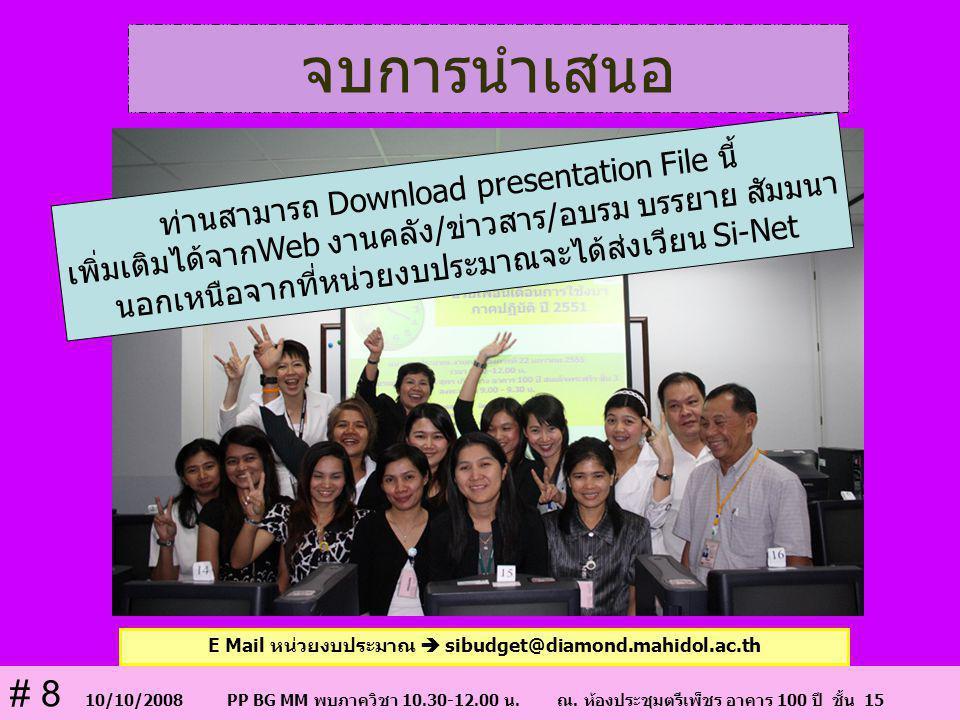 จบการนำเสนอ E Mail หน่วยงบประมาณ  sibudget@diamond.mahidol.ac.th # 8 10/10/2008 PP BG MM พบภาควิชา 10.30-12.00 น. ณ. ห้องประชุมตรีเพ็ชร อาคาร 100 ปี