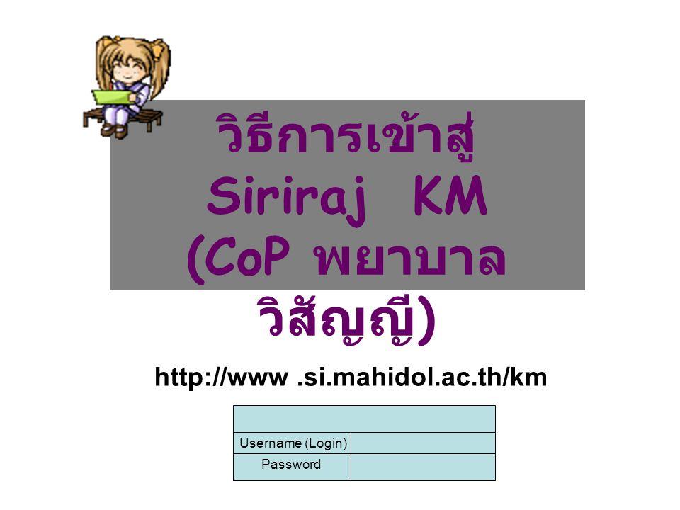 การเข้าสู่ Cop Website สามารถเข้าได้ผ่านทาง Siriraj KM โดยพิมพ์ URL : http://www.si.mahidol.ac.th/km ต่อไป เลือก Menu ชุมชนนักปฏิบัติ แล้วเลือก CoP ศิริราช ก็ จะเข้าสู่ CoP ที่ท่านสนใจhttp://www.si.mahidol.ac.th/km