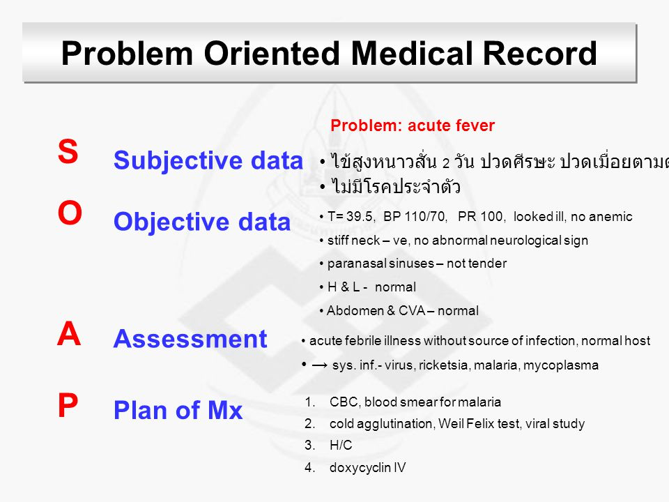 Problem Oriented Medical Record SOAPSOAP Subjective data Objective data Assessment Plan of Mx ไข้สูงหนาวสั่น 2 วัน ปวดศีรษะ ปวดเมื่อยตามตัว ไม่มีโรคประจำตัว T= 39.5, BP 110/70, PR 100, looked ill, no anemic stiff neck – ve, no abnormal neurological sign paranasal sinuses – not tender H & L - normal Abdomen & CVA – normal Problem: acute fever acute febrile illness without source of infection, normal host → sys.