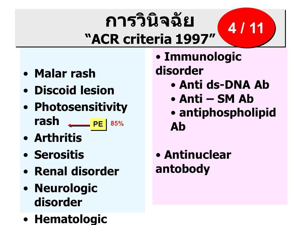 การวินิจฉัย ACR criteria 1997 Malar rash Discoid lesion Photosensitivity rash Arthritis Serositis Renal disorder Neurologic disorder Hematologic disorder Immunologic disorder Anti ds-DNA Ab Anti – SM Ab antiphospholipid Ab Antinuclear antobody 4 / 11 PE 85%
