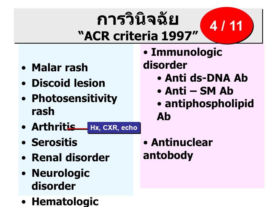 การวินิจฉัย ACR criteria 1997 Malar rash Discoid lesion Photosensitivity rash Arthritis Serositis Renal disorder Neurologic disorder Hematologic disorder Immunologic disorder Anti ds-DNA Ab Anti – SM Ab antiphospholipid Ab Antinuclear antobody 4 / 11 Hx, CXR, echo