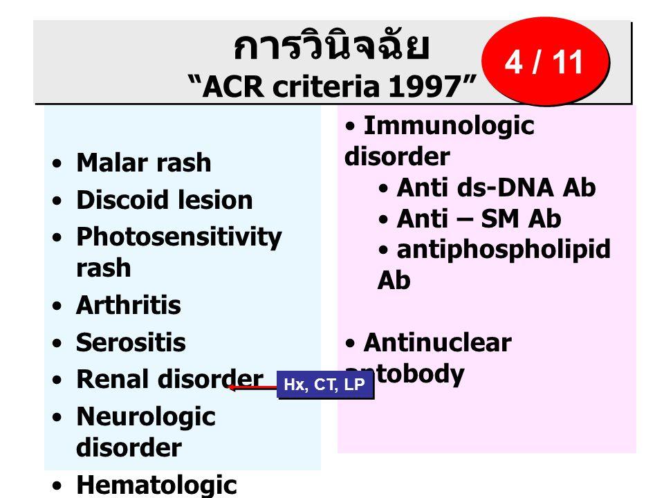 การวินิจฉัย ACR criteria 1997 Malar rash Discoid lesion Photosensitivity rash Arthritis Serositis Renal disorder Neurologic disorder Hematologic disorder Immunologic disorder Anti ds-DNA Ab Anti – SM Ab antiphospholipid Ab Antinuclear antobody 4 / 11 Hx, CT, LP