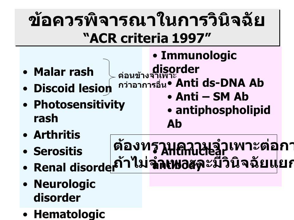 ข้อควรพิจารณาในการวินิจฉัย ACR criteria 1997 Malar rash Discoid lesion Photosensitivity rash Arthritis Serositis Renal disorder Neurologic disorder Hematologic disorder Immunologic disorder Anti ds-DNA Ab Anti – SM Ab antiphospholipid Ab Antinuclear antibody ต้องทราบความจำเพาะต่อการวินิจฉัย ถ้าไม่จำเพาะจะมีวินิจฉัยแยกโรคมาก ค่อนข้างจำเพาะ กว่าอาการอื่น