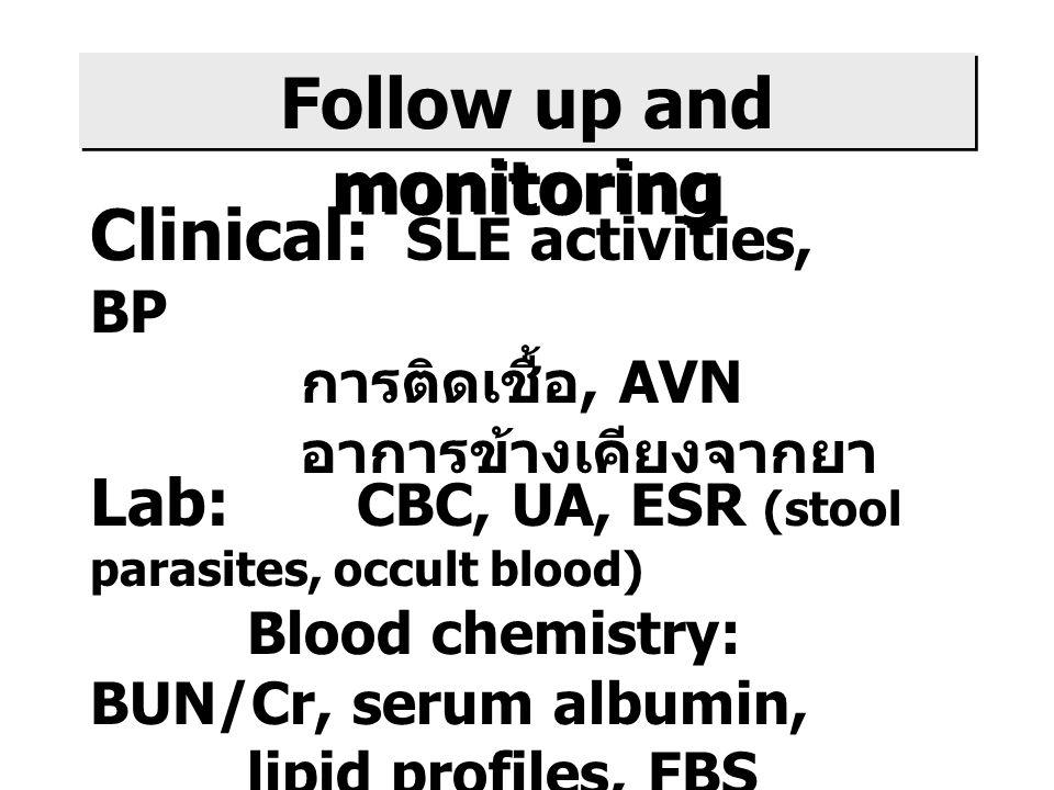 Follow up and monitoring Clinical: SLE activities, BP การติดเชื้อ, AVN อาการข้างเคียงจากยา Lab: CBC, UA, ESR (stool parasites, occult blood) Blood chemistry: BUN/Cr, serum albumin, lipid profiles, FBS